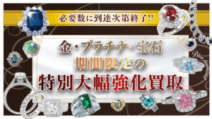 【緊急開催】大型イベント販売用の在庫補充のため、金・プラチナ・宝石特別強化買取キャンペーン【必要数に到達次第終了】